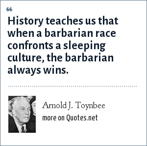 Arnold J. Toynbee: History teaches us that when a barbarian race confronts a sleeping culture, the barbarian always wins.