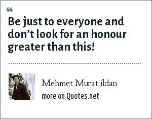 Mehmet Murat ildan: Be just to everyone and don't look for an honour greater than this!