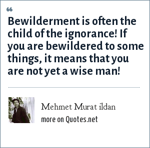 Mehmet Murat ildan: Bewilderment is often the child of the ignorance! If you are bewildered to some things, it means that you are not yet a wise man!