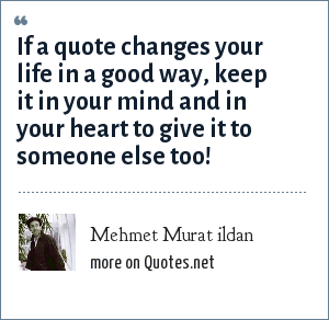 Mehmet Murat ildan: If a quote changes your life in a good way, keep it in your mind and in your heart to give it to someone else too!