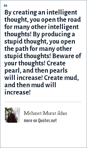 Mehmet Murat ildan: By creating an intelligent thought, you open the road for many other intelligent thoughts! By producing a stupid thought, you open the path for many other stupid thoughts! Beware of your thoughts! Create pearl, and then pearls will increase! Create mud, and then mud will increase!