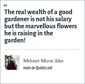 Mehmet Murat ildan: The real wealth of a good gardener is not his salary but the marvellous flowers he is raising in the garden!