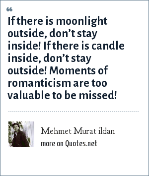 Mehmet Murat ildan: If there is moonlight outside, don't stay inside! If there is candle inside, don't stay outside! Moments of romanticism are too valuable to be missed!