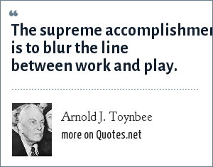 Arnold J. Toynbee: The supreme accomplishment is to blur the line between work and play.
