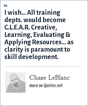 Chase LeBlanc: I wish… All training depts. would become C.L.E.A.R. Creative, Learning, Evaluating & Applying Resources… as clarity is paramount to skill development.