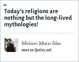 Mehmet Murat ildan: Today's religions are nothing but the long-lived mythologies!