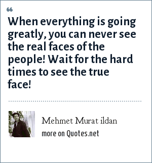 Mehmet Murat ildan: When everything is going greatly, you can never see the real faces of the people! Wait for the hard times to see the true face!
