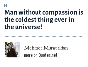 Mehmet Murat ildan: Man without compassion is the coldest thing ever in the universe!