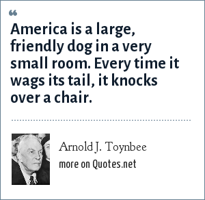 Arnold J. Toynbee: America is a large, friendly dog in a very small room. Every time it wags its tail, it knocks over a chair.