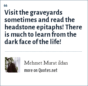 Mehmet Murat ildan: Visit the graveyards sometimes and read the headstone epitaphs! There is much to learn from the dark face of the life!