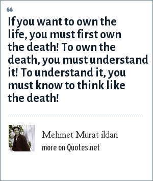 Mehmet Murat ildan: If you want to own the life, you must first own the death! To own the death, you must understand it! To understand it, you must know to think like the death!