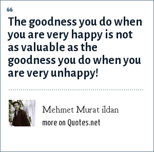Mehmet Murat ildan: The goodness you do when you are very happy is not as valuable as the goodness you do when you are very unhappy!