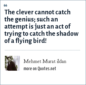 Mehmet Murat ildan: The clever cannot catch the genius; such an attempt is just an act of trying to catch the shadow of a flying bird!