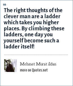 Mehmet Murat ildan: The right thoughts of the clever man are a ladder which takes you higher places. By climbing these ladders, one day you yourself become such a ladder itself!