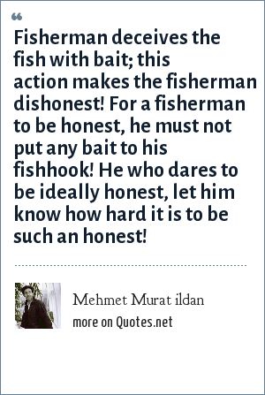 Mehmet Murat ildan: Fisherman deceives the fish with bait; this action makes the fisherman dishonest! For a fisherman to be honest, he must not put any bait to his fishhook! He who dares to be ideally honest, let him know how hard it is to be such an honest!