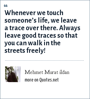 Mehmet Murat ildan: Whenever we touch someone's life, we leave a trace over there. Always leave good traces so that you can walk in the streets freely!