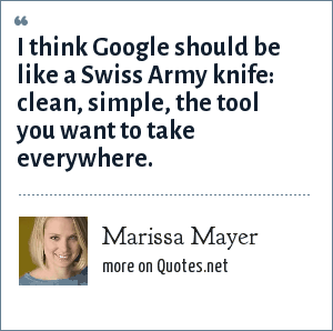 Marissa Mayer: I think Google should be like a Swiss Army knife: clean, simple, the tool you want to take everywhere.