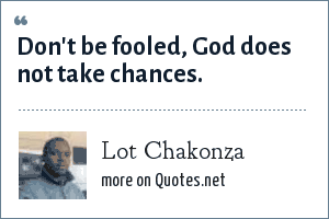 Lot Chakonza: Don't be fooled, God does not take chances.