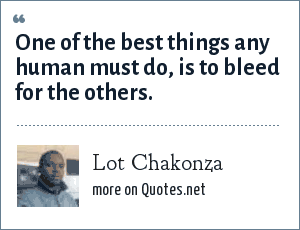 Lot Chakonza: One of the best things any human must do, is to bleed for the others.