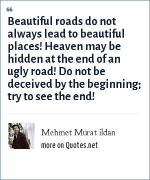 Mehmet Murat ildan: Beautiful roads do not always lead to beautiful places! Heaven may be hidden at the end of an ugly road! Do not be deceived by the beginning; try to see the end!