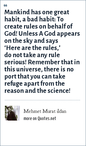 Mehmet Murat ildan: Mankind has one great habit, a bad habit: To create rules on behalf of God! Unless A God appears on the sky and says 'Here are the rules,' do not take any rule serious! Remember that in this universe, there is no port that you can take refuge apart from the reason and the science!