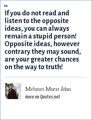 Mehmet Murat ildan: If you do not read and listen to the opposite ideas, you can always remain a stupid person! Opposite ideas, however contrary they may sound, are your greater chances on the way to truth!