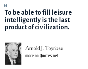 Arnold J. Toynbee: To be able to fill leisure intelligently is the last product of civilization.
