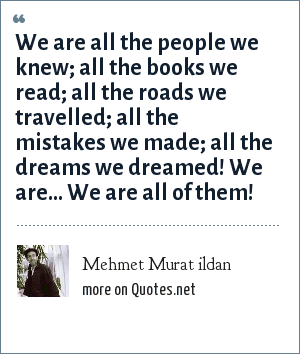 Mehmet Murat ildan: We are all the people we knew; all the books we read; all the roads we travelled; all the mistakes we made; all the dreams we dreamed! We are... We are all of them!