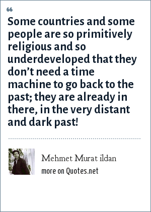 Mehmet Murat ildan: Some countries and some people are so primitively religious and so underdeveloped that they don't need a time machine to go back to the past; they are already in there, in the very distant and dark past!