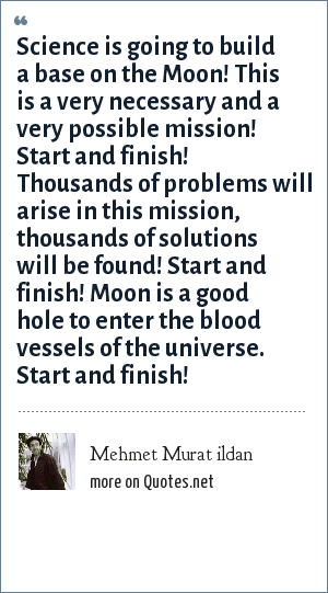 Mehmet Murat ildan: Science is going to build a base on the Moon! This is a very necessary and a very possible mission! Start and finish! Thousands of problems will arise in this mission, thousands of solutions will be found! Start and finish! Moon is a good hole to enter the blood vessels of the universe. Start and finish!
