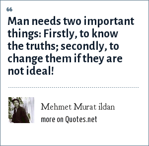 Mehmet Murat ildan: Man needs two important things: Firstly, to know the truths; secondly, to change them if they are not ideal!
