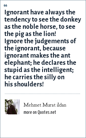 Mehmet Murat ildan: Ignorant have always the tendency to see the donkey as the noble horse, to see the pig as the lion! Ignore the judgements of the ignorant, because ignorant makes the ant elephant; he declares the stupid as the intelligent; he carries the silly on his shoulders!