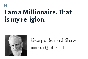 George Bernard Shaw: I am a Millionaire. That is my religion.