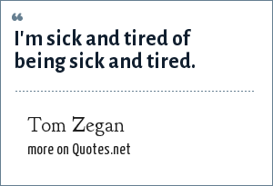 Tom Zegan: I'm sick and tired of being sick and tired.