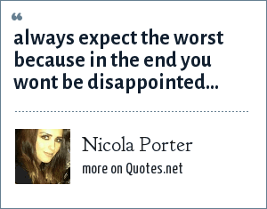 Nicola Porter: always expect the worst because in the end you wont be disappointed...