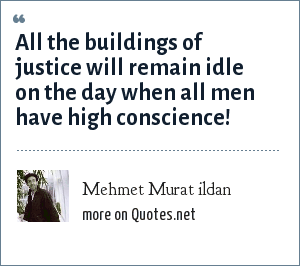 Mehmet Murat ildan: All the buildings of justice will remain idle on the day when all men have high conscience!