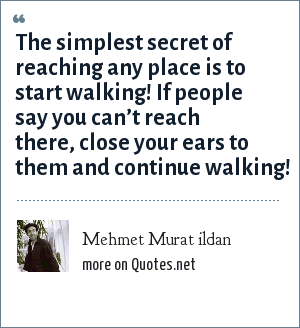 Mehmet Murat ildan: The simplest secret of reaching any place is to start walking! If people say you can't reach there, close your ears to them and continue walking!