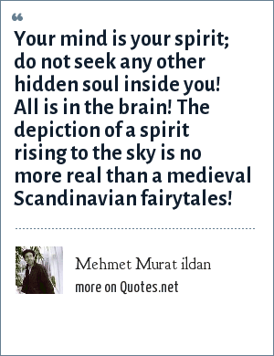 Mehmet Murat ildan: Your mind is your spirit; do not seek any other hidden soul inside you! All is in the brain! The depiction of a spirit rising to the sky is no more real than a medieval Scandinavian fairytales!
