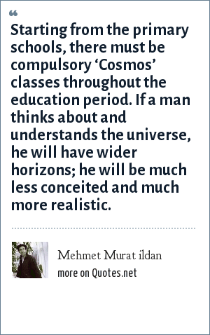 Mehmet Murat ildan: Starting from the primary schools, there must be compulsory 'Cosmos' classes throughout the education period. If a man thinks about and understands the universe, he will have wider horizons; he will be much less conceited and much more realistic.