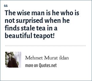 Mehmet Murat ildan: The wise man is he who is not surprised when he finds stale tea in a beautiful teapot!