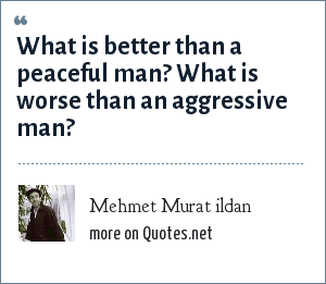 Mehmet Murat ildan: What is better than a peaceful man? What is worse than an aggressive man?