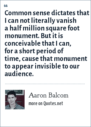 Aaron Balcom: Common sense dictates that I can not literally vanish a half million square foot monument. But it is conceivable that I can, for a short period of time, cause that monument to appear invisible to our audience.