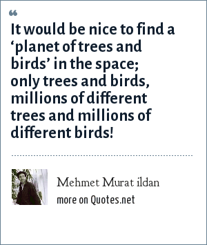Mehmet Murat ildan: It would be nice to find a 'planet of trees and birds' in the space; only trees and birds, millions of different trees and millions of different birds!