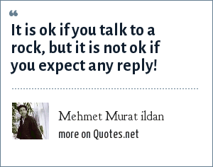 Mehmet Murat ildan: It is ok if you talk to a rock, but it is not ok if you expect any reply!