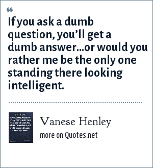Vanese Henley: If you ask a dumb question, you'll get a dumb answer…or would you rather me be the only one standing there looking intelligent.