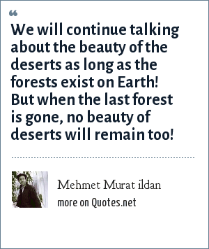 Mehmet Murat ildan: We will continue talking about the beauty of the deserts as long as the forests exist on Earth! But when the last forest is gone, no beauty of deserts will remain too!