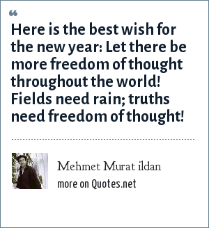 Mehmet Murat ildan: Here is the best wish for the new year: Let there be more freedom of thought throughout the world! Fields need rain; truths need freedom of thought!