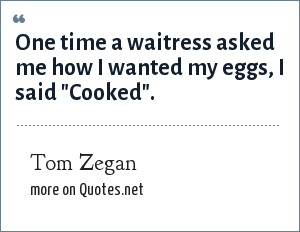 Tom Zegan: One time a waitress asked me how I wanted my eggs, I said