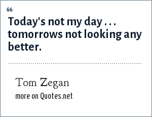 Tom Zegan: Today's not my day . . . tomorrows not looking any better.