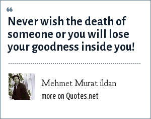 Mehmet Murat ildan: Never wish the death of someone or you will lose your goodness inside you!